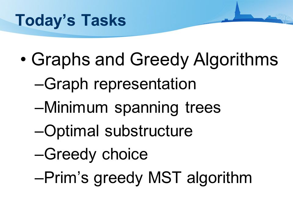 Today's Tasks Graphs and Greedy Algorithms –Graph representation –Minimum spanning trees –Optimal substructure –Greedy choice –Prim's greedy MST algorithm