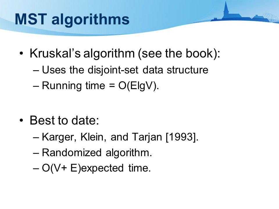 MST algorithms Kruskal's algorithm (see the book): –Uses the disjoint-set data structure –Running time = O(ElgV).