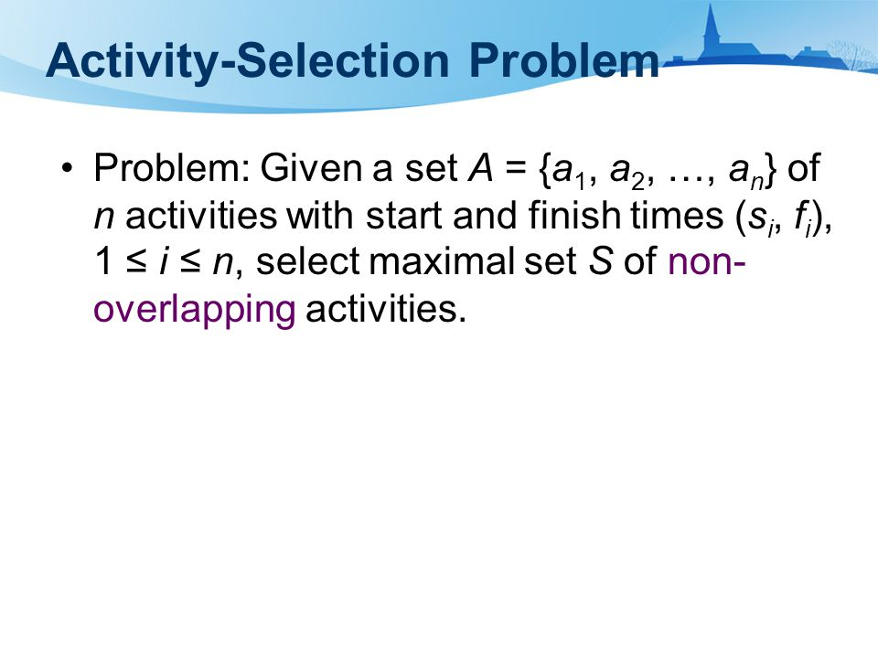 Activity-Selection Problem Problem: Given a set A = {a 1, a 2, …, a n } of n activities with start and finish times (s i, f i ), 1 ≤ i ≤ n, select max