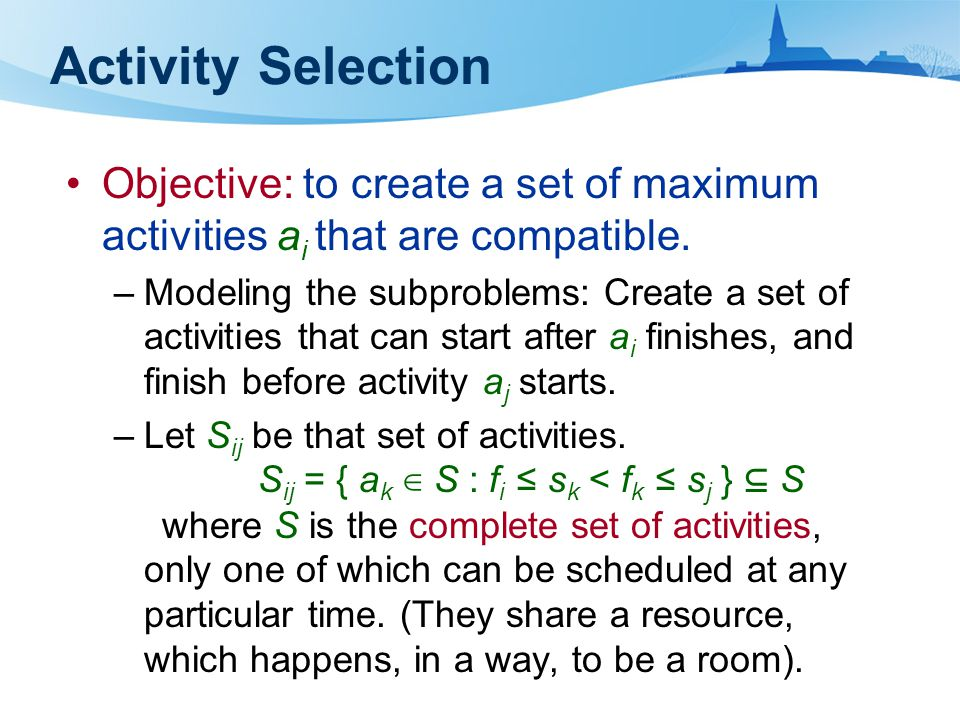Objective: to create a set of maximum activities a i that are compatible. –Modeling the subproblems: Create a set of activities that can start after a