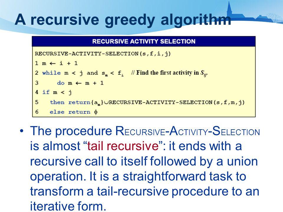 "A recursive greedy algorithm The procedure R ECURSIVE -A CTIVITY -S ELECTION is almost ""tail recursive"": it ends with a recursive call to itself follo"