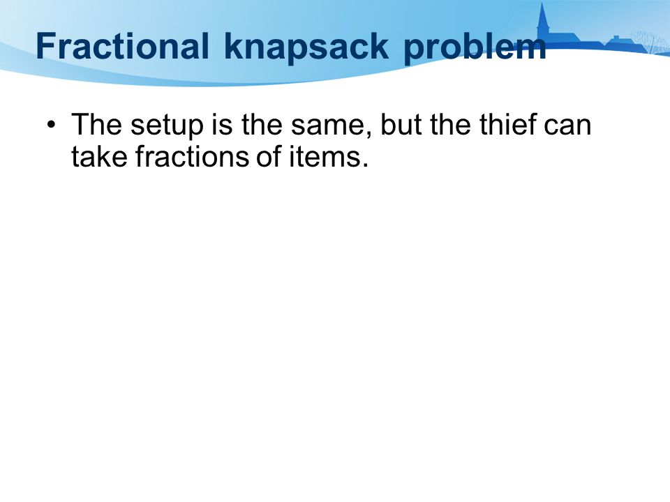 Fractional knapsack problem The setup is the same, but the thief can take fractions of items.