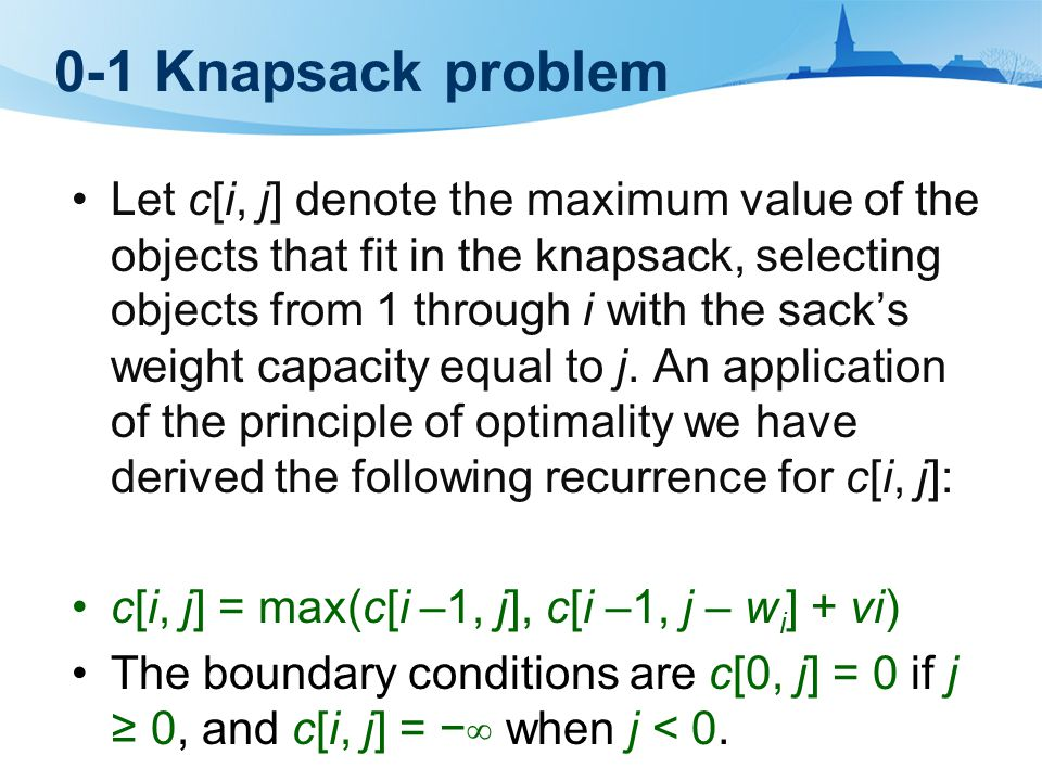 0-1 Knapsack problem Let c[i, j] denote the maximum value of the objects that fit in the knapsack, selecting objects from 1 through i with the sack's