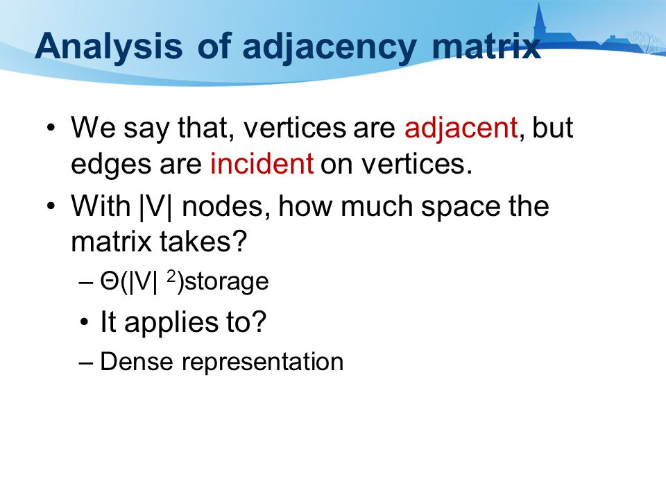 Analysis of adjacency matrix We say that, vertices are adjacent, but edges are incident on vertices. With |V| nodes, how much space the matrix takes?