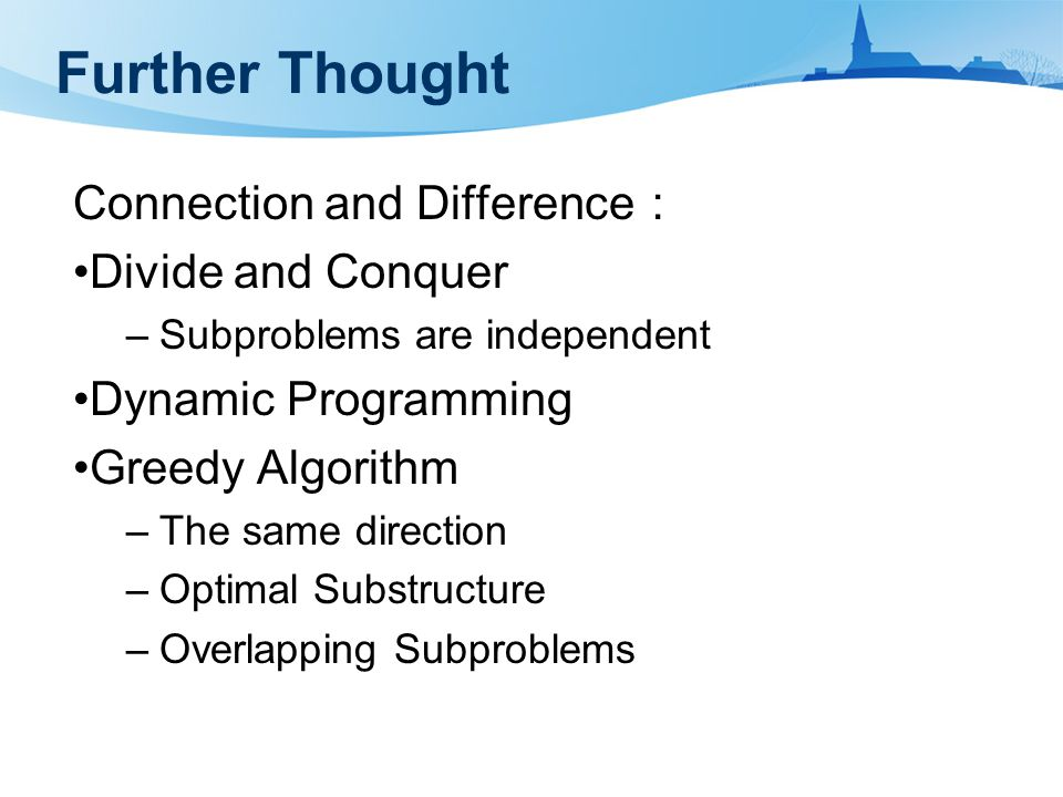 Further Thought Connection and Difference : Divide and Conquer –Subproblems are independent Dynamic Programming Greedy Algorithm –The same direction –