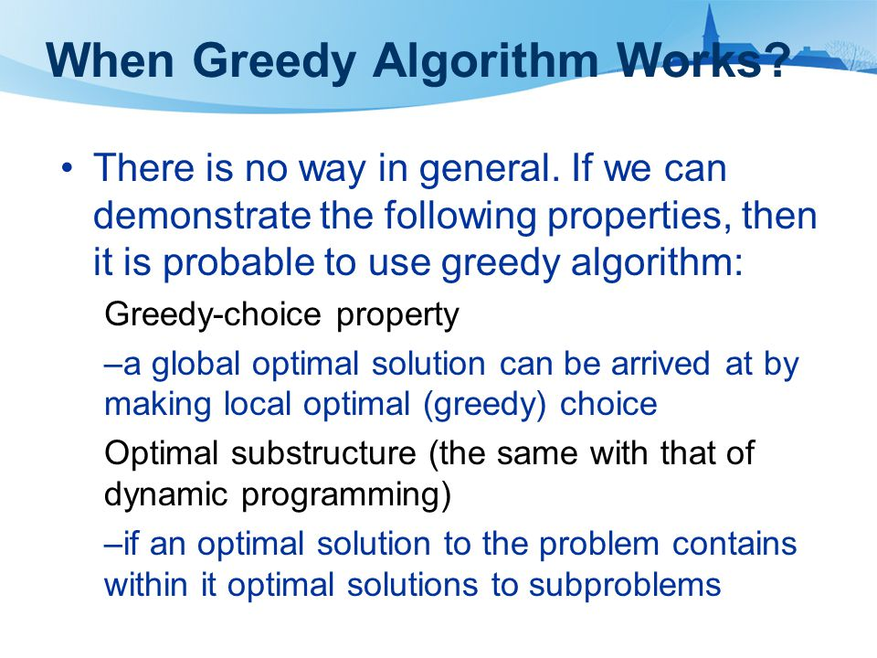 When Greedy Algorithm Works? There is no way in general. If we can demonstrate the following properties, then it is probable to use greedy algorithm: