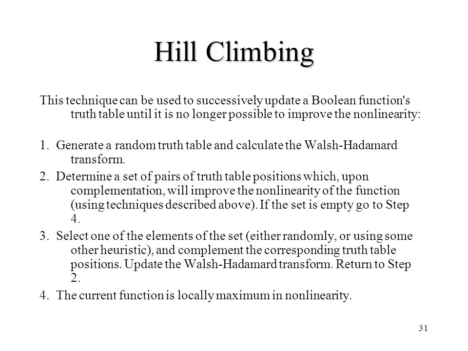 31 Hill Climbing This technique can be used to successively update a Boolean function's truth table until it is no longer possible to improve the nonl