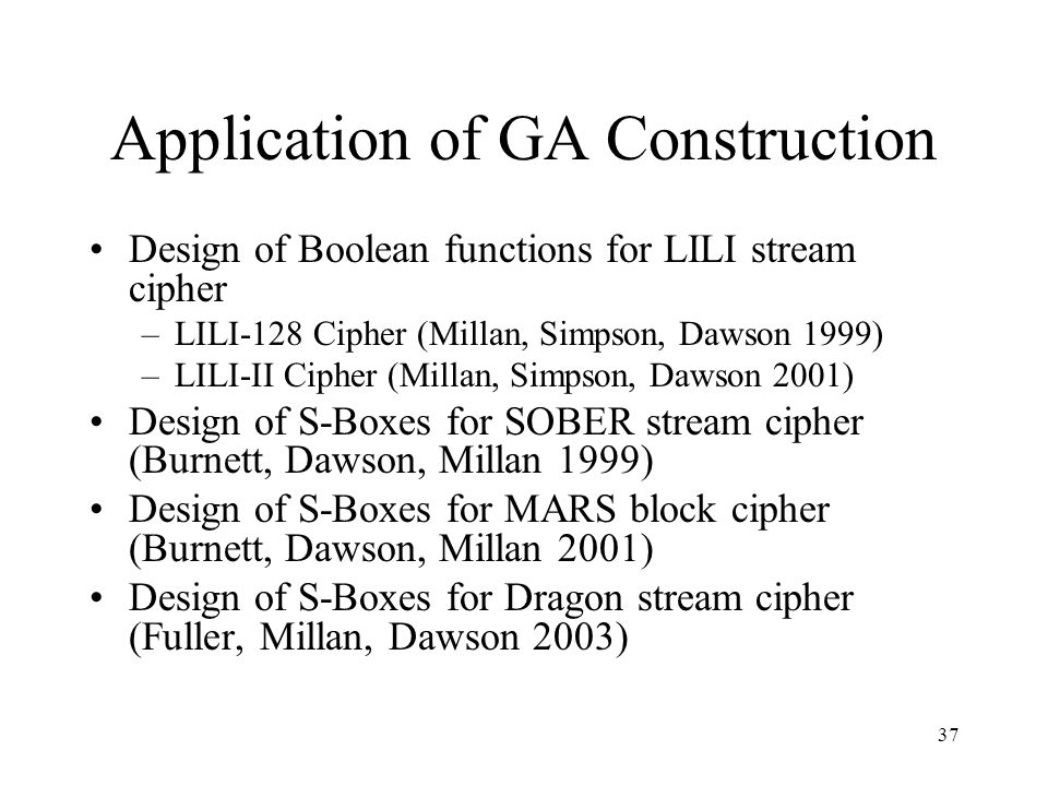 37 Application of GA Construction Design of Boolean functions for LILI stream cipher –LILI-128 Cipher (Millan, Simpson, Dawson 1999) –LILI-II Cipher (