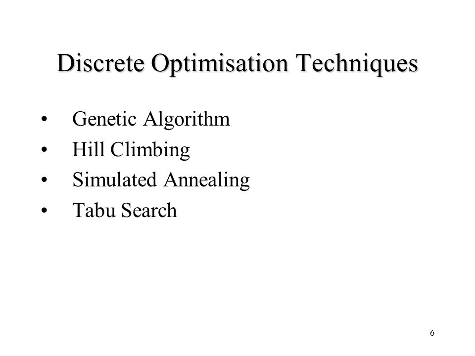 6 Discrete Optimisation Techniques Genetic Algorithm Hill Climbing Simulated Annealing Tabu Search