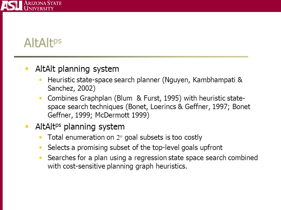AltAlt ps  AltAlt planning system  Heuristic state-space search planner (Nguyen, Kambhampati & Sanchez, 2002)  Combines Graphplan (Blum & Furst, 1995) with heuristic state- space search techniques (Bonet, Loerincs & Geffner, 1997; Bonet Geffner, 1999; McDermott 1999)  AltAlt ps planning system  Total enumeration on 2 n goal subsets is too costly  Selects a promising subset of the top-level goals upfront  Searches for a plan using a regression state space search combined with cost-sensitive planning graph heuristics.