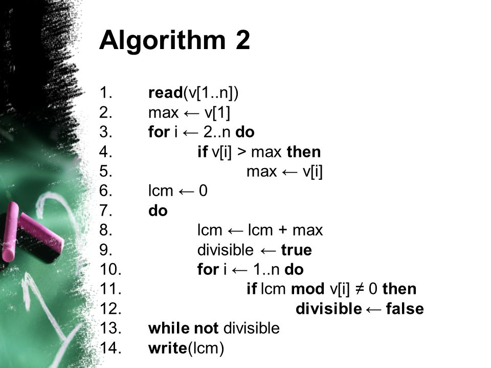 Algorithm 2 1.read(v[1..n]) 2.max ← v[1] 3.for i ← 2..n do 4.if v[i] > max then 5.max ← v[i] 6.lcm ← 0 7.do 8.lcm ← lcm + max 9.divisible ← true 10.for i ← 1..n do 11.if lcm mod v[i] ≠ 0 then 12.divisible ← false 13.while not divisible 14.write(lcm)
