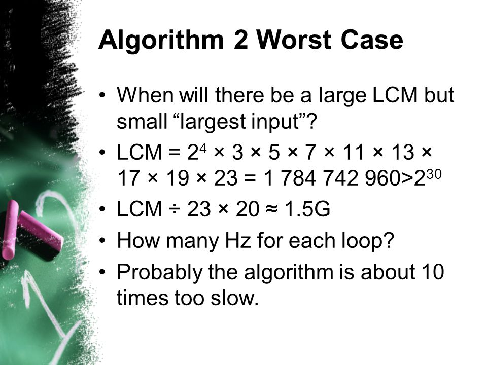 "Algorithm 2 Worst Case When will there be a large LCM but small ""largest input""? LCM = 2 4 × 3 × 5 × 7 × 11 × 13 × 17 × 19 × 23 = 1 784 742 960>2 30 L"