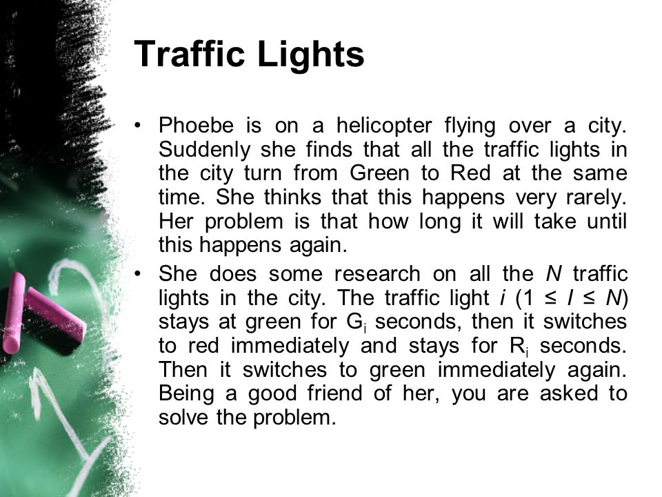 Traffic Lights Phoebe is on a helicopter flying over a city. Suddenly she finds that all the traffic lights in the city turn from Green to Red at the