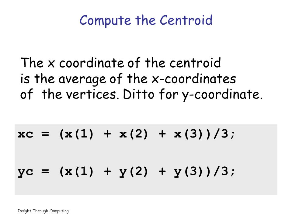 Insight Through Computing Compute the Centroid xc = (x(1) + x(2) + x(3))/3; yc = (x(1) + y(2) + y(3))/3; The x coordinate of the centroid is the average of the x-coordinates of the vertices.