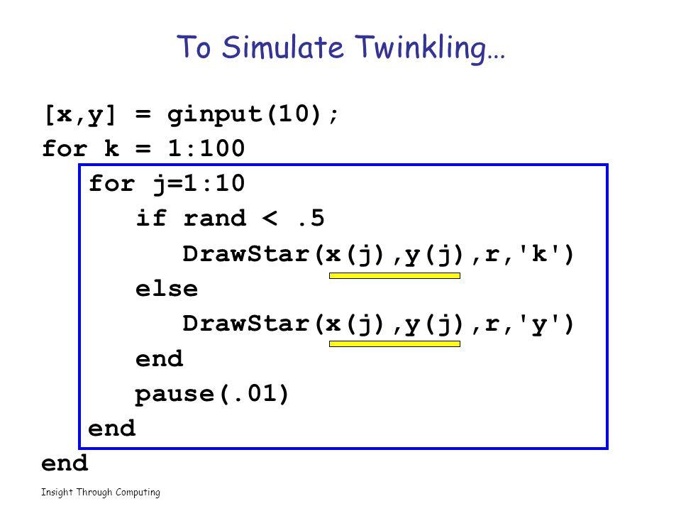 Insight Through Computing To Simulate Twinkling… [x,y] = ginput(10); for k = 1:100 for j=1:10 if rand <.5 DrawStar(x(j),y(j),r, k ) else DrawStar(x(j),y(j),r, y ) end pause(.01) end
