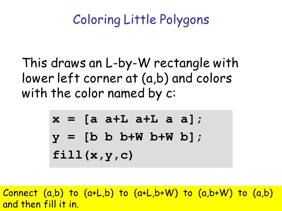 Insight Through Computing Coloring Little Polygons x = [a a+L a+L a a]; y = [b b b+W b+W b]; fill(x,y,c) This draws an L-by-W rectangle with lower left corner at (a,b) and colors with the color named by c: Connect (a,b) to (a+L,b) to (a+L,b+W) to (a,b+W) to (a,b) and then fill it in.