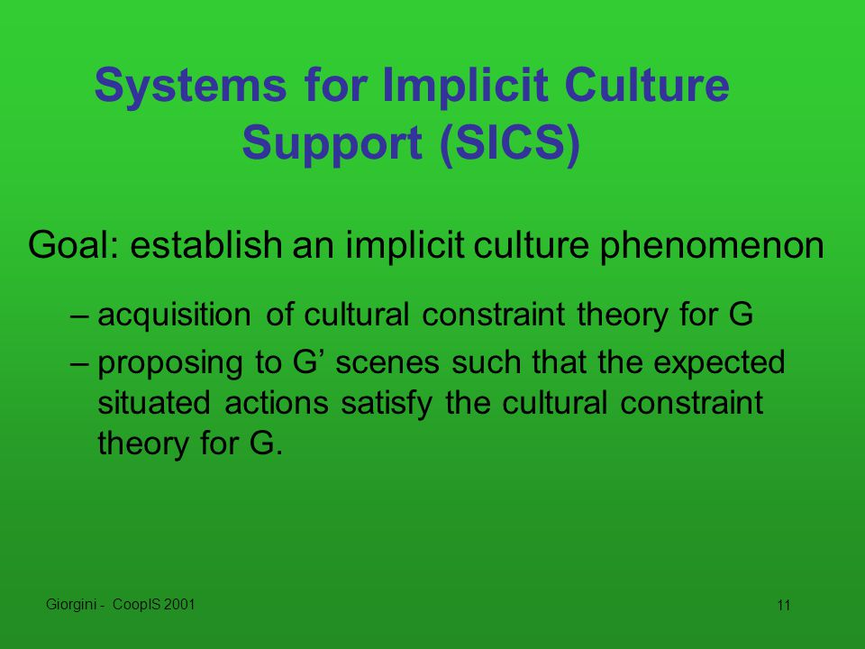 Giorgini - CoopIS 2001 11 Systems for Implicit Culture Support (SICS) Goal: establish an implicit culture phenomenon –acquisition of cultural constraint theory for G –proposing to G' scenes such that the expected situated actions satisfy the cultural constraint theory for G.
