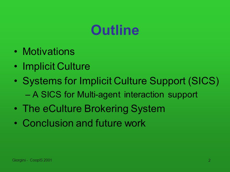 Giorgini - CoopIS 2001 23 Conclusions We have presented –the idea of Implicit Culture and how to use it for supporting Multi-agent interaction –eCulture Brokering System Implicit Culture Support allows us to improve the agents interaction without need to equip the agents with additional capabilities Future work: –Extend the use of SICS to other agents, in particular to the ARB (Agent Resource Broker) –Implementing the inductive module for inducing cultural constraint theories for different groups of agents