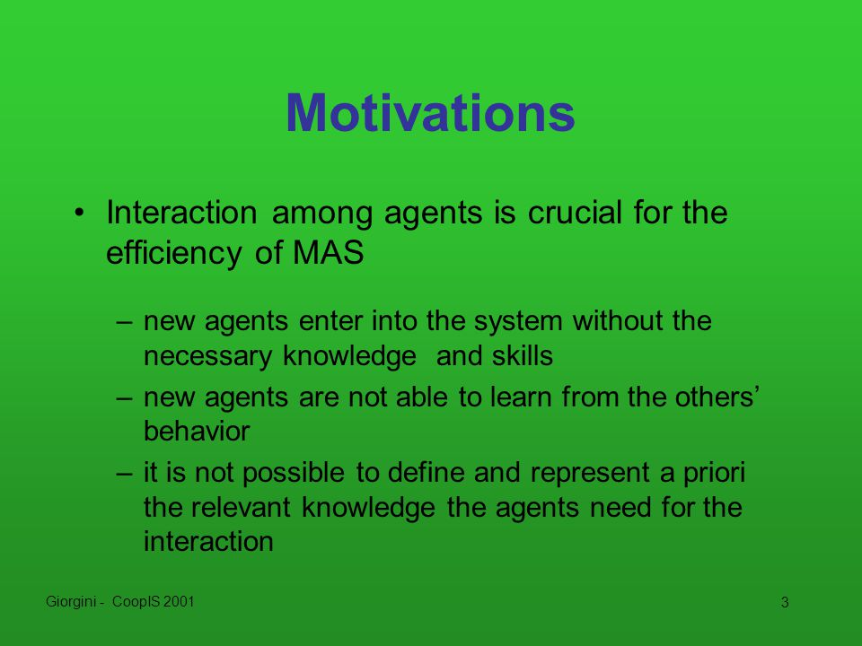 Giorgini - CoopIS 2001 4 Motivations In order to improve its behavior, a new agent should act consistently with the knowledge and the behaviors (culture) of the other agents.