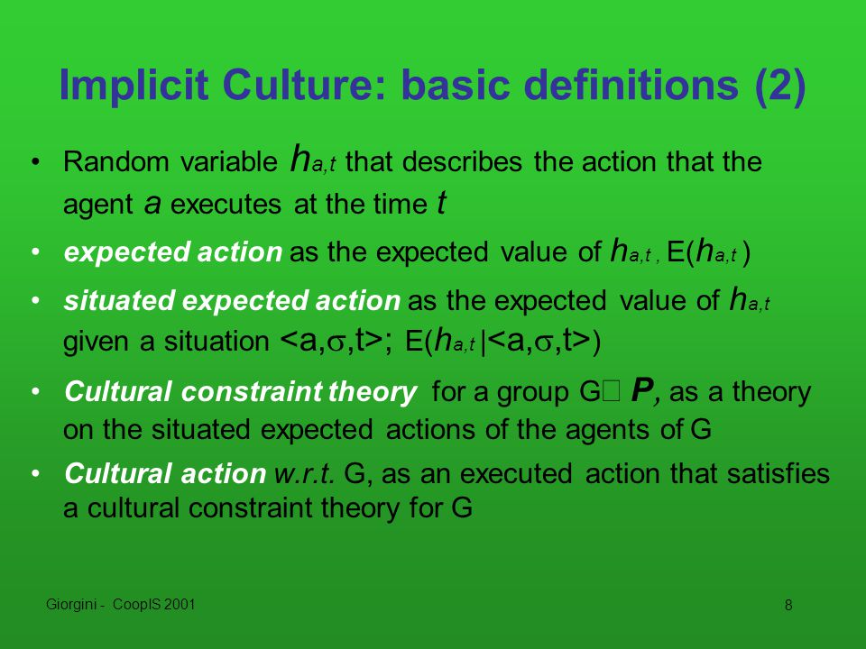 Giorgini - CoopIS 2001 8 Implicit Culture: basic definitions (2) Random variable h a,t that describes the action that the agent a executes at the time t expected action as the expected value of h a,t, E( h a,t ) situated expected action as the expected value of h a,t given a situation ; E( h a,t | ) Cultural constraint theory for a group G  P, as a theory on the situated expected actions of the agents of G Cultural action w.r.t.