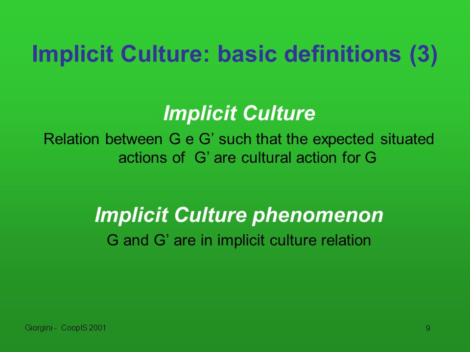 Giorgini - CoopIS 2001 9 Implicit Culture: basic definitions (3) Implicit Culture Relation between G e G' such that the expected situated actions of G' are cultural action for G Implicit Culture phenomenon G and G' are in implicit culture relation