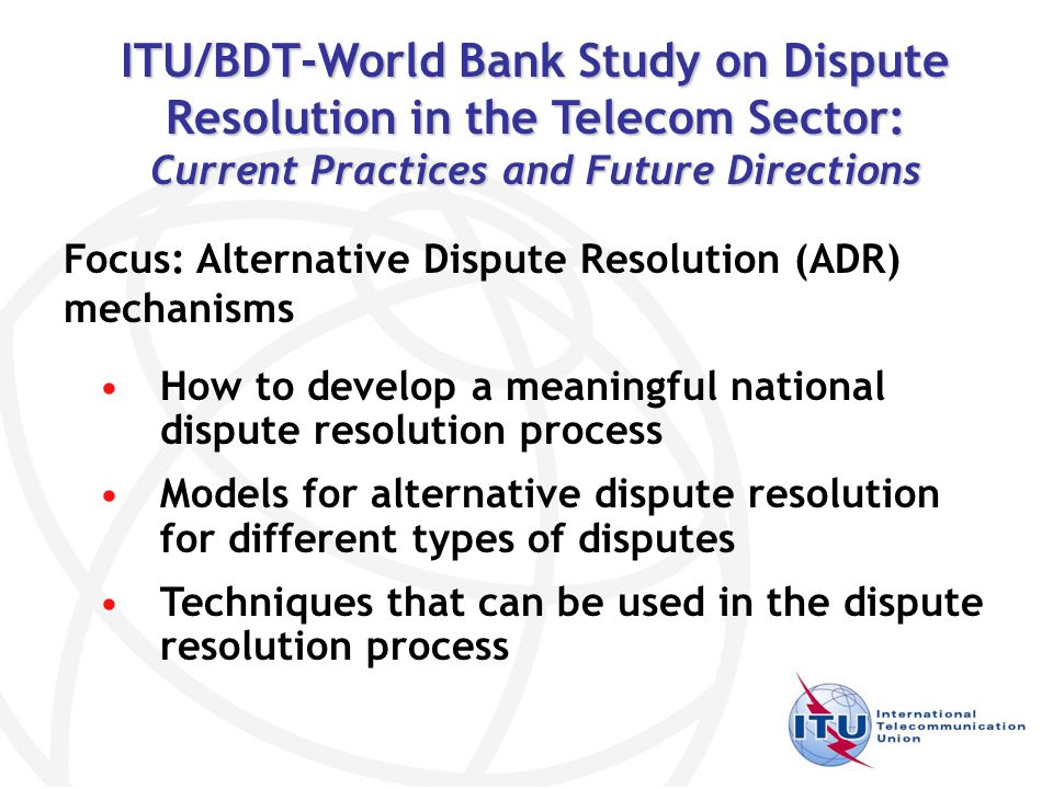 How to develop a meaningful national dispute resolution process Models for alternative dispute resolution for different types of disputes Techniques that can be used in the dispute resolution process ITU/BDT-World Bank Study on Dispute Resolution in the Telecom Sector: Current Practices and Future Directions Focus: Alternative Dispute Resolution (ADR) mechanisms