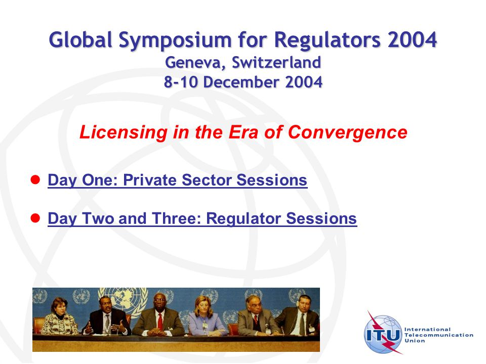 Global Symposium for Regulators 2004 Geneva, Switzerland 8-10 December 2004 Licensing in the Era of Convergence Day One: Private Sector Sessions Day Two and Three: Regulator Sessions