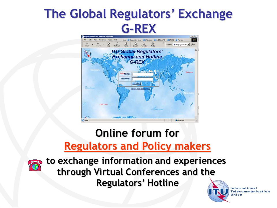 The Global Regulators' Exchange G-REX to exchange information and experiences through Virtual Conferences and the Regulators' Hotline Regulators' Hotline Online forum for Regulators and Policy makers