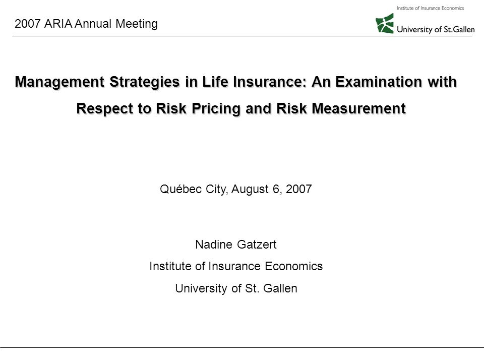 2007 ARIA Annual Meeting August 6, 2007 1 Management Strategies in Life Insurance: An Examination with Respect to Risk Pricing and Risk Measurement Québec City, August 6, 2007 Nadine Gatzert Institute of Insurance Economics University of St.