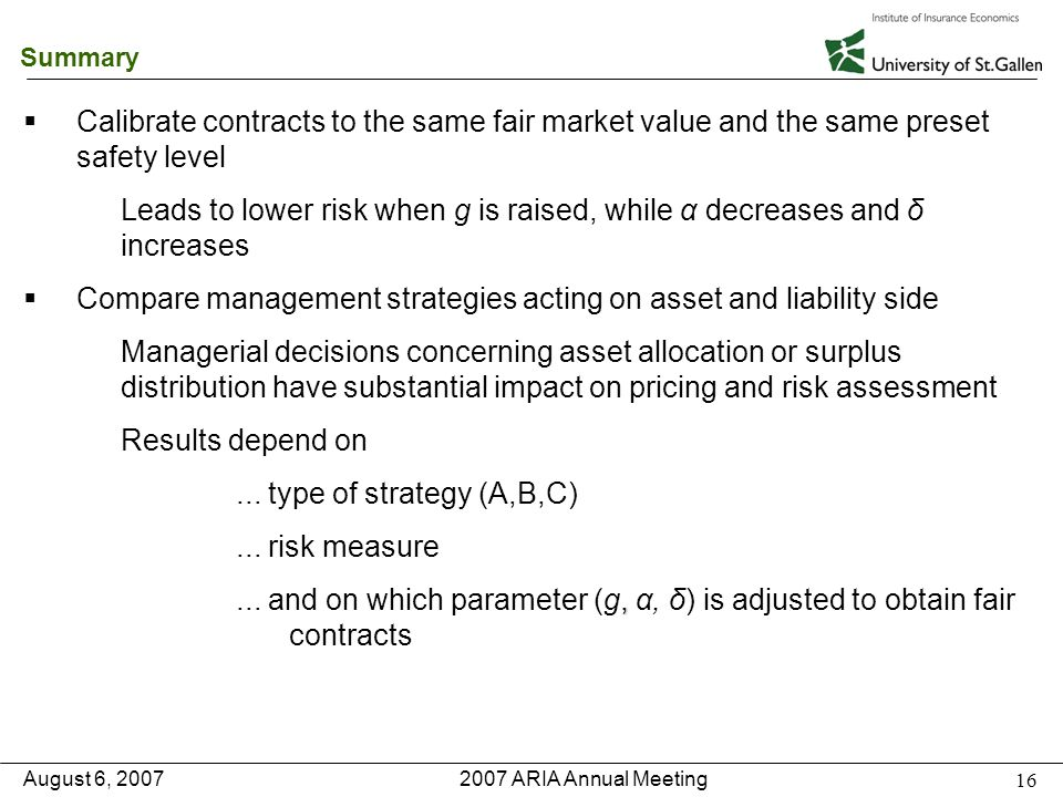 2007 ARIA Annual Meeting August 6, 2007 16 Summary   Calibrate contracts to the same fair market value and the same preset safety level Leads to lower risk when g is raised, while α decreases and δ increases   Compare management strategies acting on asset and liability side Managerial decisions concerning asset allocation or surplus distribution have substantial impact on pricing and risk assessment Results depend on...