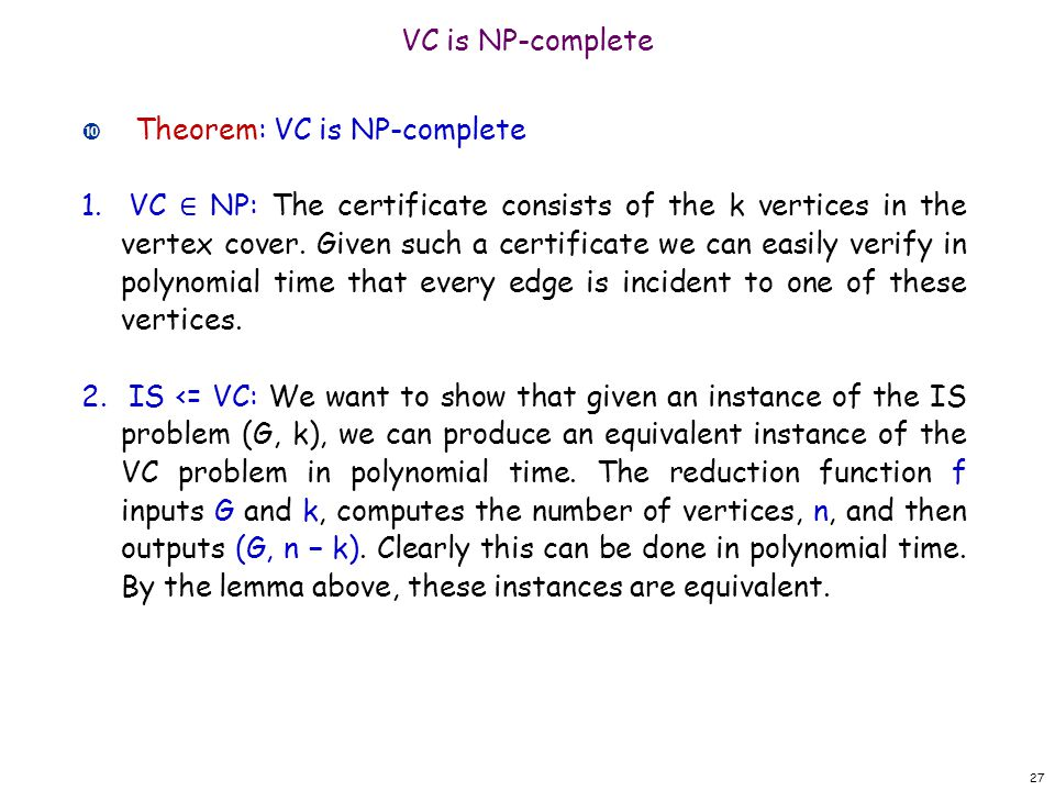 VC is NP-complete Theorem: VC is NP-complete 1. VC ∈ NP: The certificate consists of the k vertices in the vertex cover. Given such a certificate we c