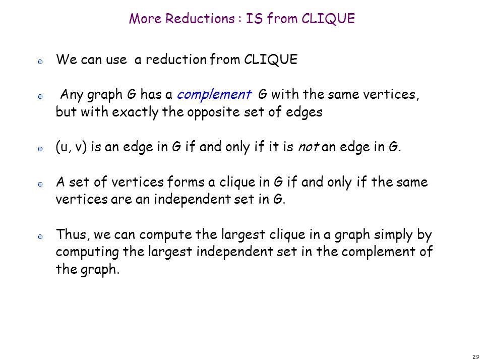 More Reductions : IS from CLIQUE We can use a reduction from CLIQUE Any graph G has a complement G with the same vertices, but with exactly the opposi