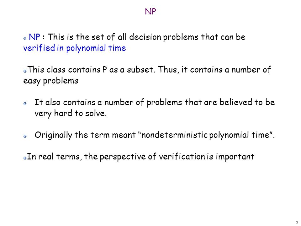 3 NP NP : This is the set of all decision problems that can be verified in polynomial time This class contains P as a subset. Thus, it contains a numb