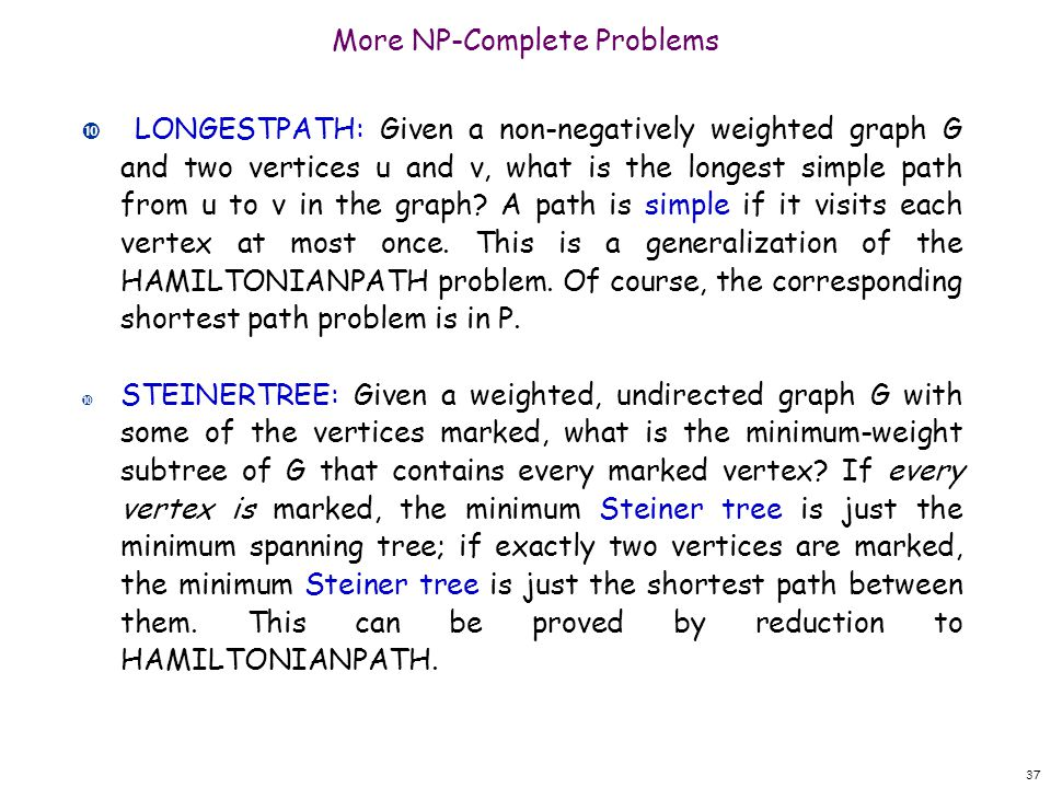 More NP-Complete Problems LONGESTPATH: Given a non-negatively weighted graph G and two vertices u and v, what is the longest simple path from u to v i