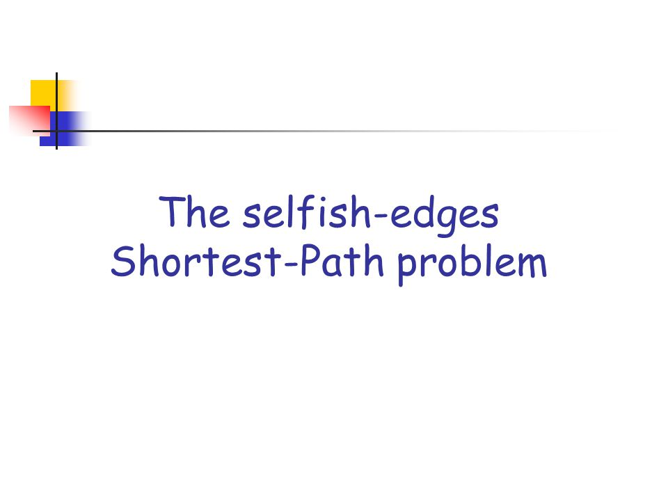 The selfish-edges SP problem Input: an undirected graph G=(V,E) such that each edge is owned by a distinct selfish agent, a source node s and a destination node z; we assume that agent's private type is the positive cost (length) of the edge, and his valuation function is equal to his type if edge is selected in the solution, and 0 otherwise.