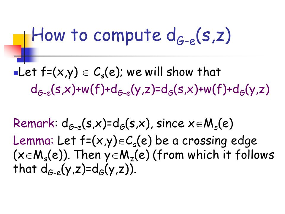 How to compute d G-e (s,z) Let f=(x,y)  C s (e); we will show that d G-e (s,x)+w(f)+d G-e (y,z)=d G (s,x)+w(f)+d G (y,z) Remark: d G-e (s,x)=d G (s,x), since x  M s (e) Lemma: Let f=(x,y)  C s (e) be a crossing edge (x  M s (e)).
