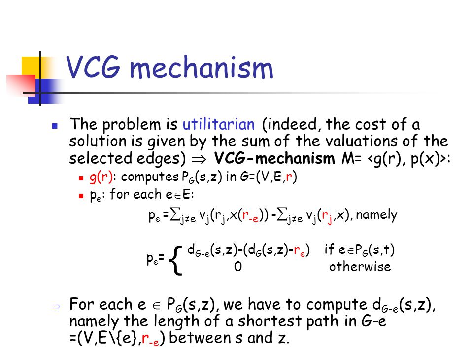 VCG mechanism The problem is utilitarian (indeed, the cost of a solution is given by the sum of the valuations of the selected edges)  VCG-mechanism M= : g(r): computes P G (s,z) in G=(V,E,r) p e : for each e  E: p e =  j≠e v j (r j,x(r - e )) -  j≠e v j (r j,x), namely d G-e (s,z)-(d G (s,z)-r e ) if e  P G (s,t) 0 otherwise  For each e  P G (s,z), we have to compute d G-e (s,z), namely the length of a shortest path in G-e =(V,E\{e},r -e ) between s and z.