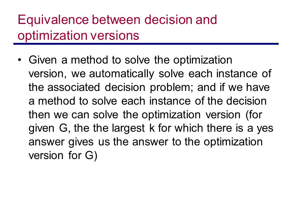 Equivalence between decision and optimization versions Given a method to solve the optimization version, we automatically solve each instance of the associated decision problem; and if we have a method to solve each instance of the decision then we can solve the optimization version (for given G, the the largest k for which there is a yes answer gives us the answer to the optimization version for G)