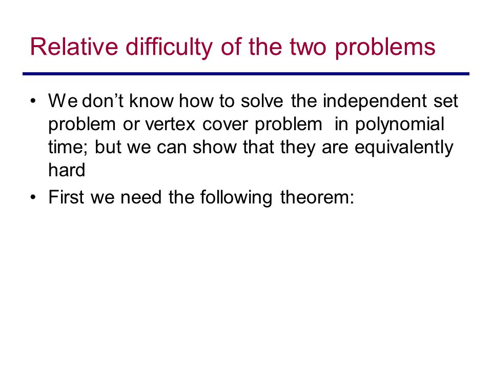 Relative difficulty of the two problems We don't know how to solve the independent set problem or vertex cover problem in polynomial time; but we can show that they are equivalently hard First we need the following theorem: