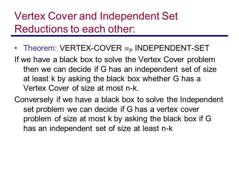 Vertex Cover and Independent Set Reductions to each other: Theorem: VERTEX-COVER  P INDEPENDENT-SET If we have a black box to solve the Vertex Cover problem then we can decide if G has an independent set of size at least k by asking the black box whether G has a Vertex Cover of size at most n-k.