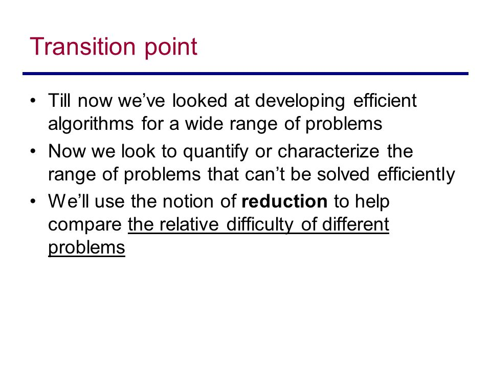 Transition point Till now we've looked at developing efficient algorithms for a wide range of problems Now we look to quantify or characterize the range of problems that can't be solved efficiently We'll use the notion of reduction to help compare the relative difficulty of different problems