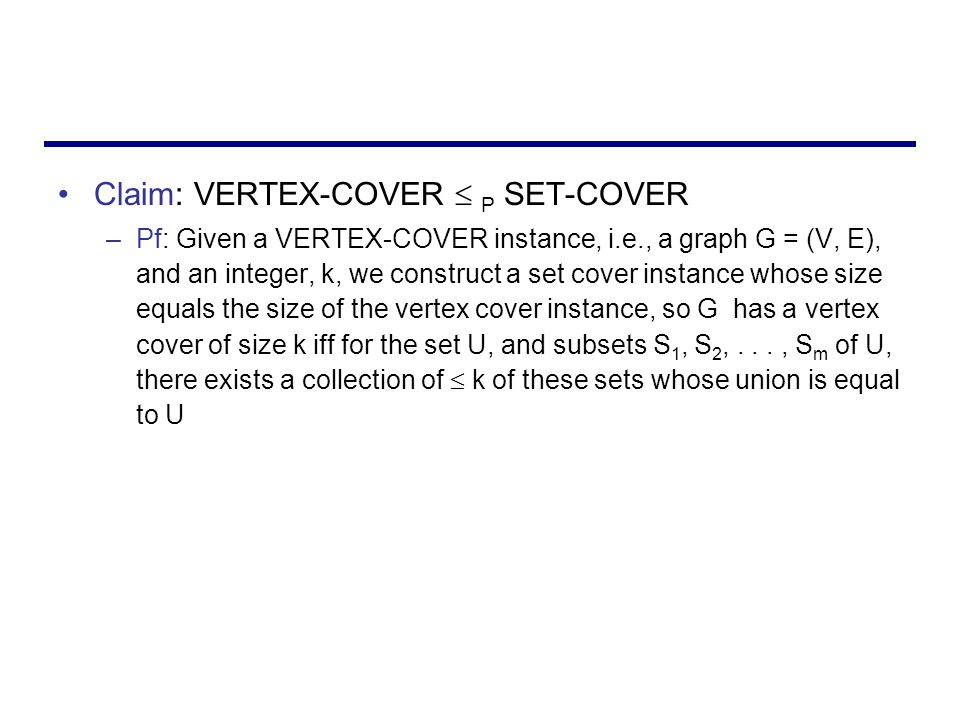 Claim: VERTEX-COVER  P SET-COVER –Pf: Given a VERTEX-COVER instance, i.e., a graph G = (V, E), and an integer, k, we construct a set cover instance whose size equals the size of the vertex cover instance, so G has a vertex cover of size k iff for the set U, and subsets S 1, S 2,..., S m of U, there exists a collection of  k of these sets whose union is equal to U