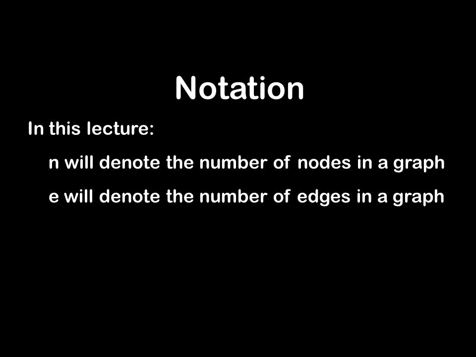 Notation In this lecture: n will denote the number of nodes in a graph e will denote the number of edges in a graph