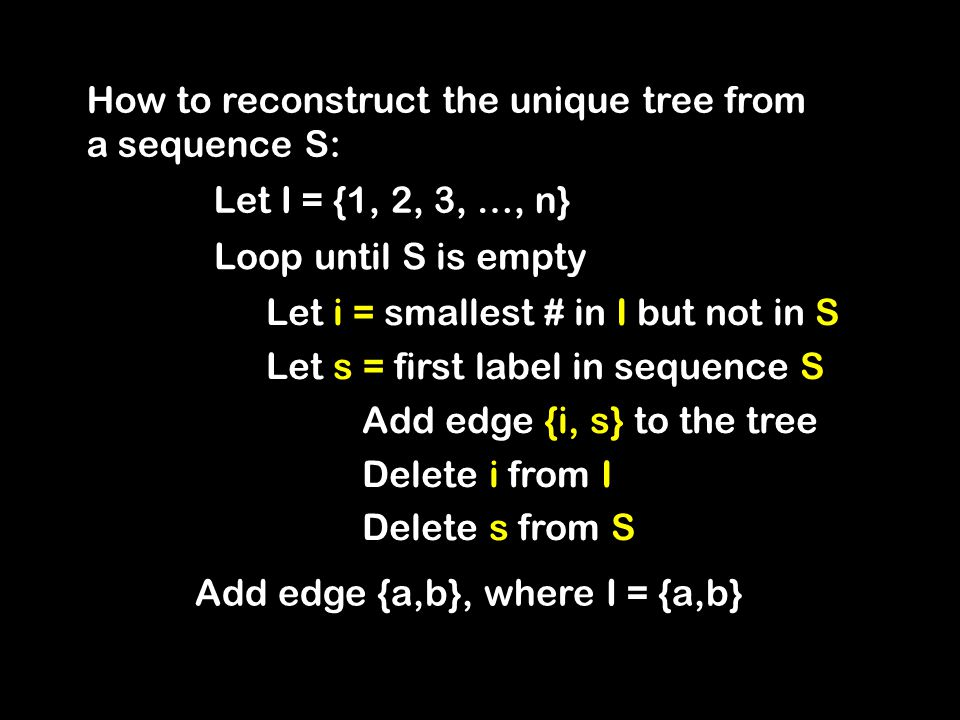 How to reconstruct the unique tree from a sequence S: Loop until S is empty Let i = smallest # in I but not in S Let s = first label in sequence S Add edge {i, s} to the tree Delete i from I Delete s from S Let I = {1, 2, 3, …, n} Add edge {a,b}, where I = {a,b}