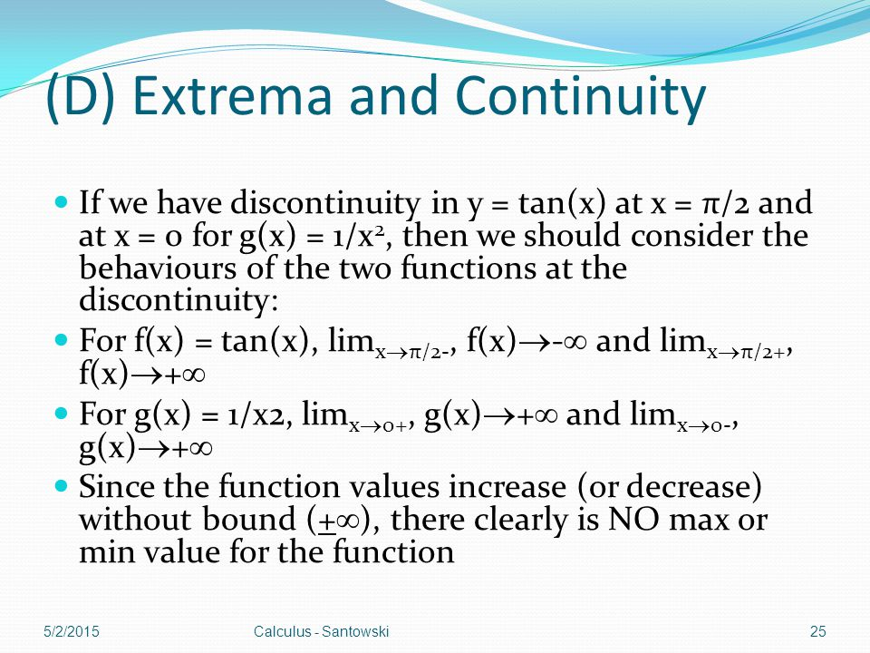 (D) Extrema and Continuity If we have discontinuity in y = tan(x) at x = π/2 and at x = 0 for g(x) = 1/x 2, then we should consider the behaviours of the two functions at the discontinuity: For f(x) = tan(x), lim x  π/2-, f(x)  -  and lim x  π/2+, f(x)  +  For g(x) = 1/x2, lim x  0+, g(x)  +  and lim x  0-, g(x)  +  Since the function values increase (or decrease) without bound (+  ), there clearly is NO max or min value for the function 5/2/2015Calculus - Santowski25