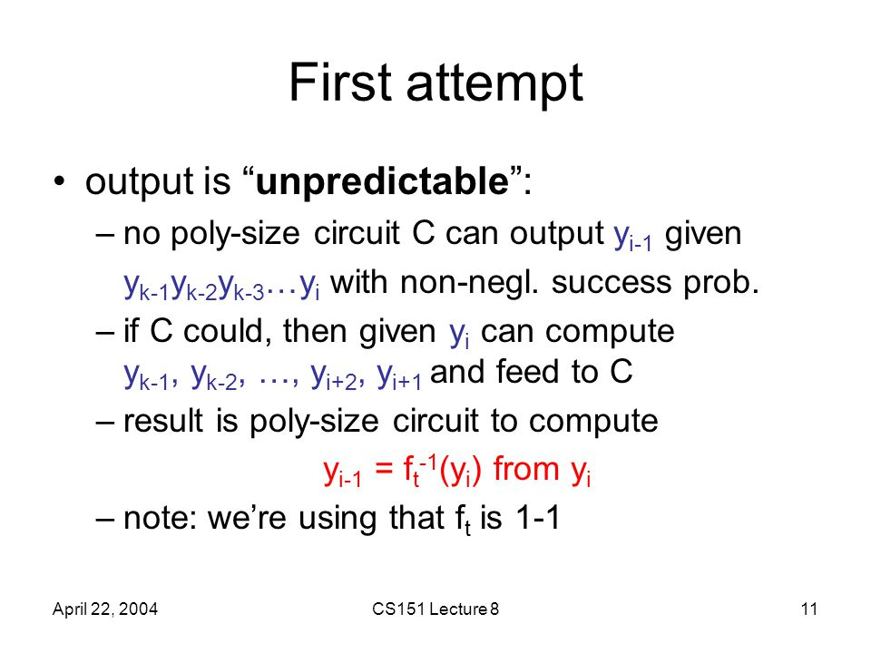 April 22, 2004CS151 Lecture 811 First attempt output is unpredictable : –no poly-size circuit C can output y i-1 given y k-1 y k-2 y k-3 …y i with non-negl.