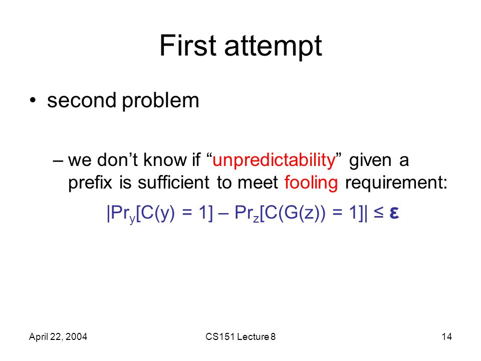 April 22, 2004CS151 Lecture 814 First attempt second problem –we don't know if unpredictability given a prefix is sufficient to meet fooling requirement: |Pr y [C(y) = 1] – Pr z [C(G(z)) = 1]| ≤ ε