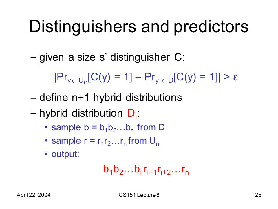 April 22, 2004CS151 Lecture 825 Distinguishers and predictors –given a size s' distinguisher C: |Pr y  U n [C(y) = 1] – Pr y  D [C(y) = 1]| > ε –define n+1 hybrid distributions –hybrid distribution D i : sample b = b 1 b 2 …b n from D sample r = r 1 r 2 …r n from U n output: b 1 b 2 …b i r i+1 r i+2 …r n
