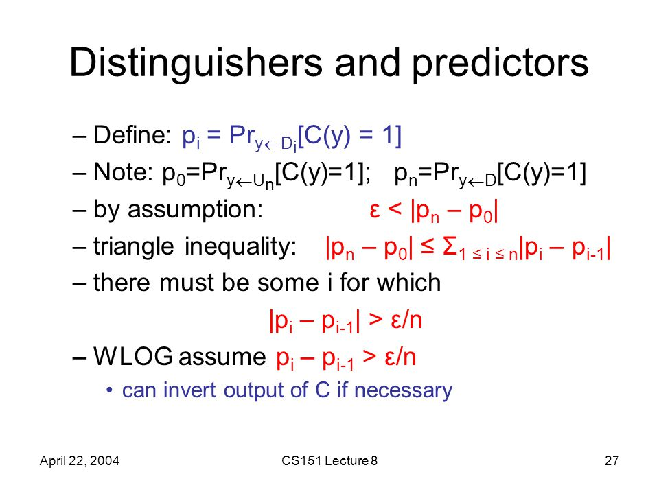 April 22, 2004CS151 Lecture 827 Distinguishers and predictors –Define: p i = Pr y  D i [C(y) = 1] –Note: p 0 =Pr y  U n [C(y)=1]; p n =Pr y  D [C(y)=1] –by assumption:ε < |p n – p 0 | –triangle inequality: |p n – p 0 | ≤ Σ 1 ≤ i ≤ n |p i – p i-1 | –there must be some i for which |p i – p i-1 | > ε/n –WLOG assume p i – p i-1 > ε/n can invert output of C if necessary