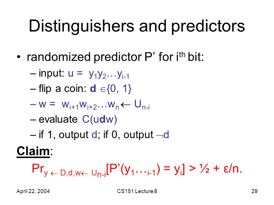 April 22, 2004CS151 Lecture 829 Distinguishers and predictors randomized predictor P' for i th bit: –input: u = y 1 y 2 …y i-1 –flip a coin: d  {0, 1} –w = w i+1 w i+2 …w n  U n-i –evaluate C(udw) –if 1, output d; if 0, output  d Claim: Pr y  D,d,w  U n-i [P'(y 1 … i-1 ) = y i ] > ½ + ε/n.
